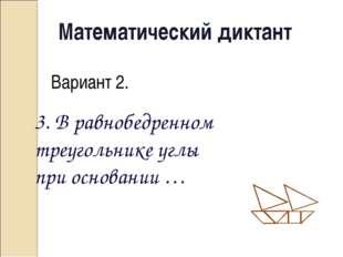 Математический диктант Вариант 2. 3. В равнобедренном треугольнике углы при о