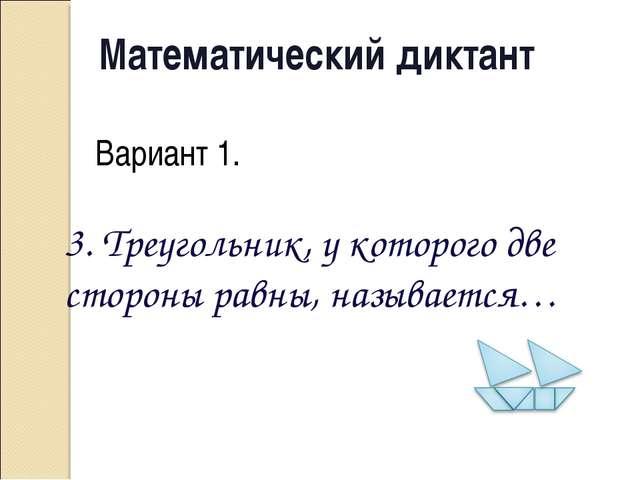Математический диктант Вариант 1. 3. Треугольник, у которого две стороны равн...