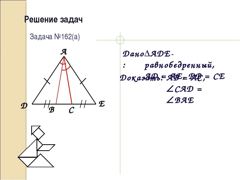Решение задач Дано: Доказать: Задача №162(а) ADE-равнобедренный, AD = AE, DB...