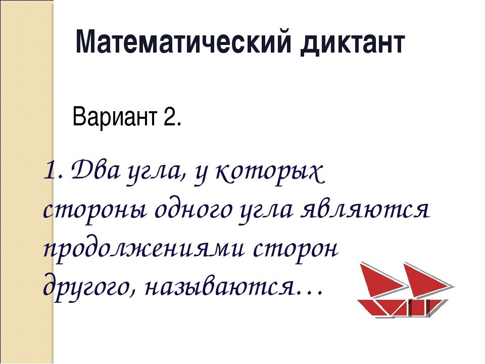 Математический диктант Вариант 2. 1. Два угла, у которых стороны одного угла...