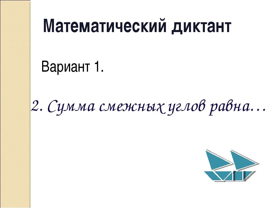Математический диктант Вариант 1. 2. Сумма смежных углов равна…