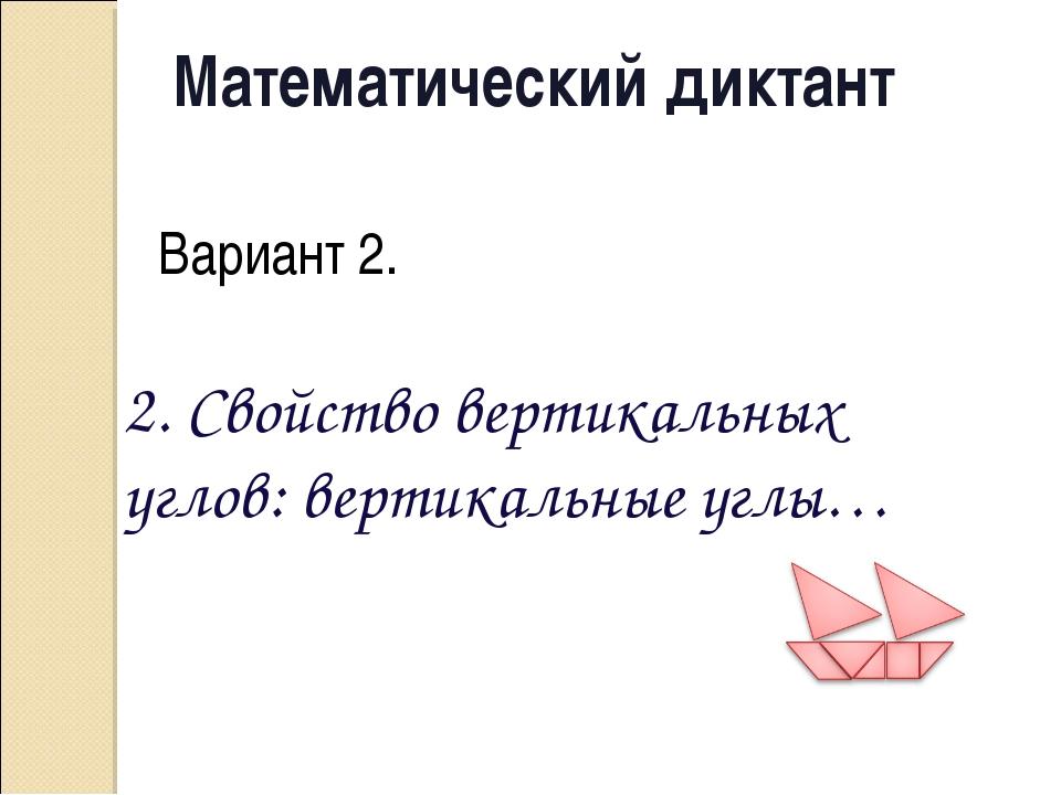 Математический диктант Вариант 2. 2. Свойство вертикальных углов: вертикальны...