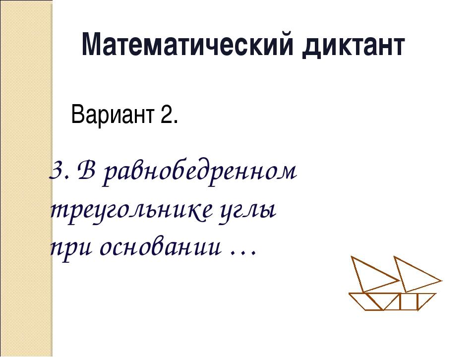 Математический диктант Вариант 2. 3. В равнобедренном треугольнике углы при о...