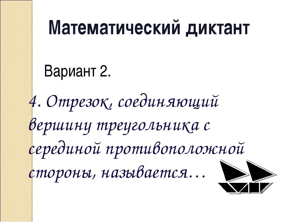 Математический диктант Вариант 2. 4. Отрезок, соединяющий вершину треугольник...