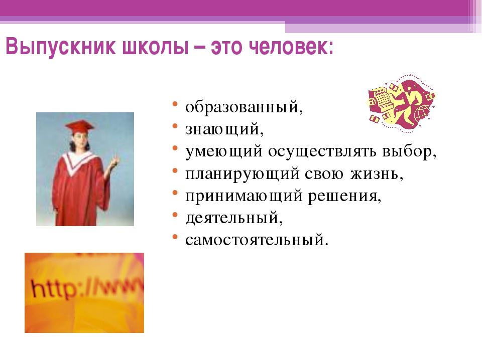 Выпускник школы – это человек: образованный, знающий, умеющий осуществлять вы...