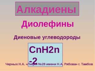 Алкадиены Диолефины CnH2n-2 Диеновые углеводороды Черных Н.А. «Лицей №28 имен