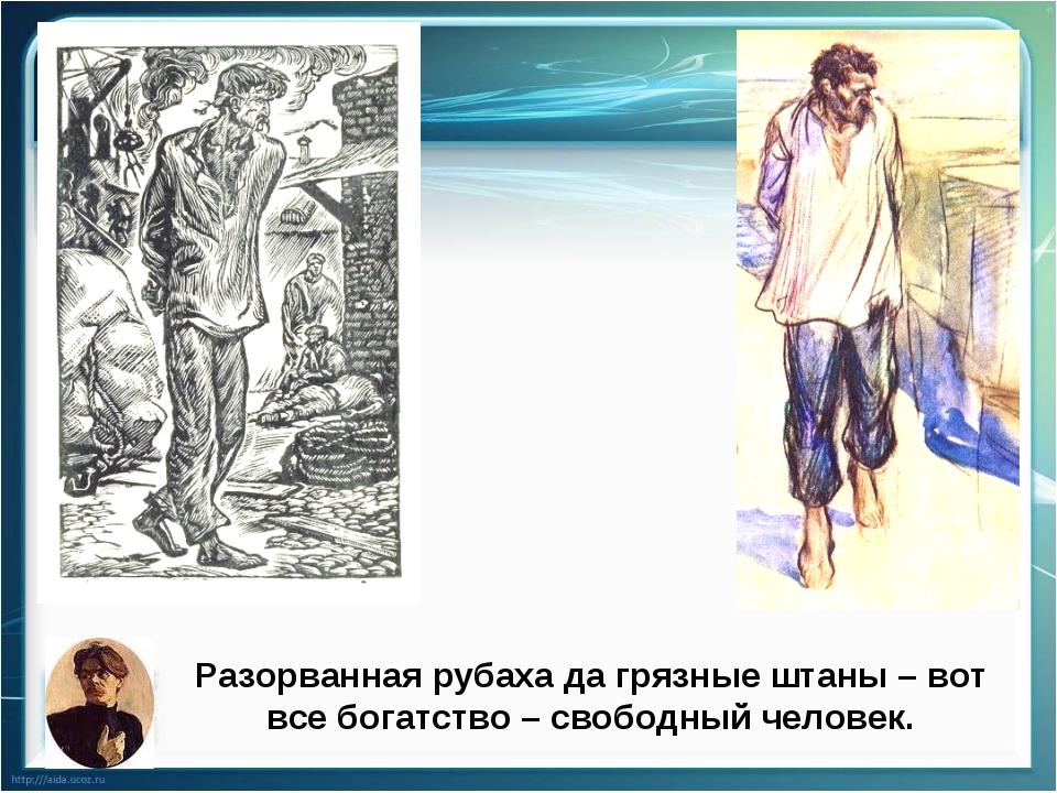 Разорванная рубаха да грязные штаны – вот все богатство – свободный человек.