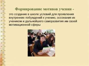 Формирование мотивов учения - это создание в школе условий для проявления вну