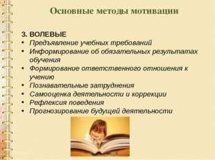Основные методы мотивации 3. ВОЛЕВЫЕ Предъявление учебных требований Информир
