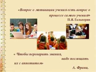 «Вопрос о мотивации учения есть вопрос о процессе самого учения» П.Я.Гальпер