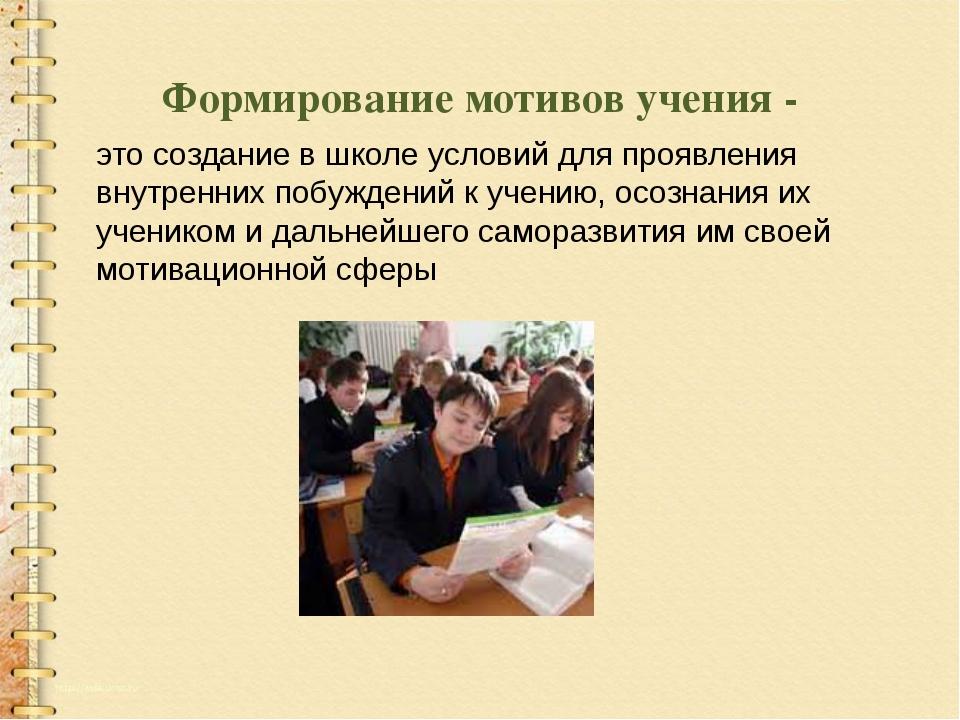 Формирование мотивов учения - это создание в школе условий для проявления вну...