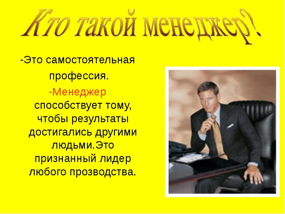 -Это самостоятельная профессия. -Менеджер способствует тому, чтобы результаты...