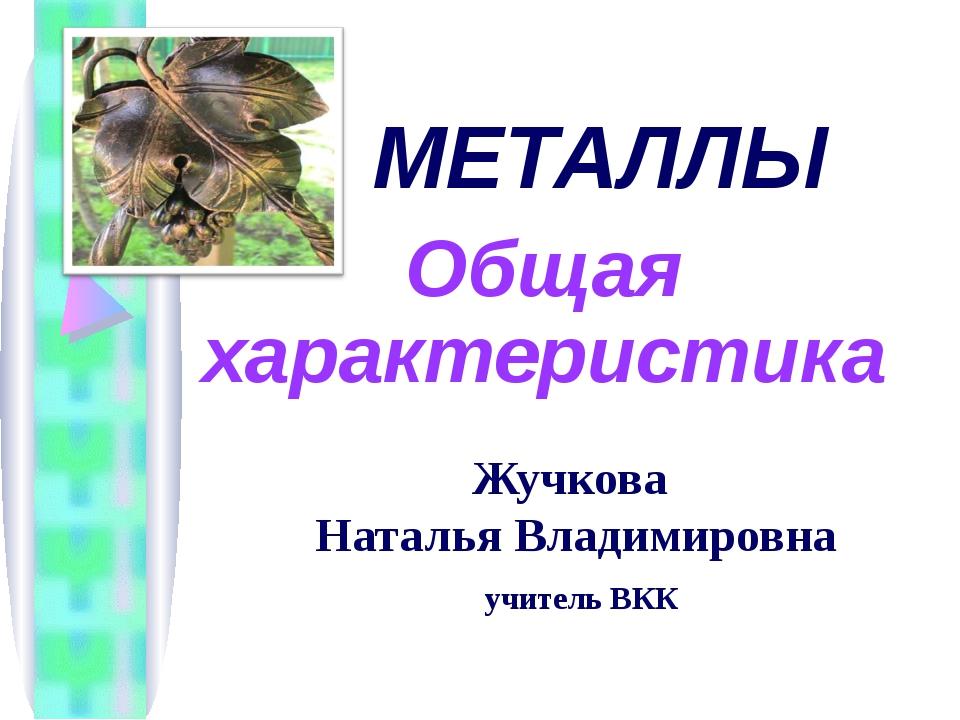 Жучкова Наталья Владимировна учитель ВКК МЕТАЛЛЫ Общая характеристика