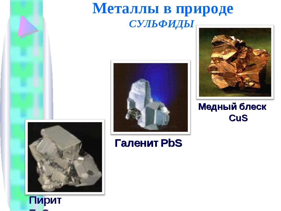 Металлы в природе СУЛЬФИДЫ Галенит PbS Пирит FeS2 Медный блеск CuS