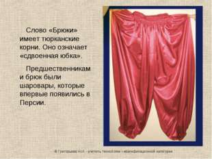 Слово «Брюки» имеет тюрканские корни. Оно означает «сдвоенная юбка». Предшест