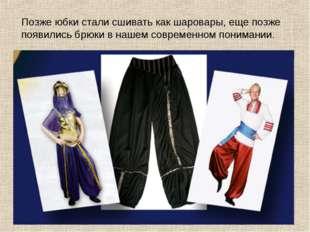 Позже юбки стали сшивать как шаровары, еще позже появились брюки в нашем совр