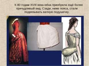 К 80 годам XVIII века юбка приобрела ещё более причудливый вид. Сзади, ниже п