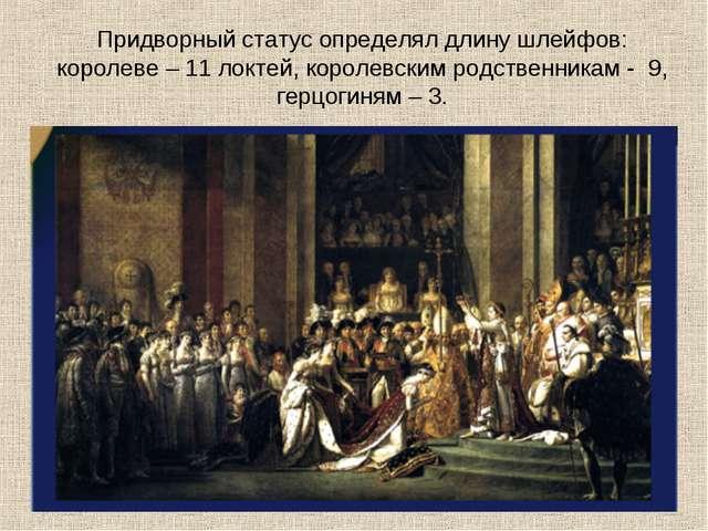 Придворный статус определял длину шлейфов: королеве – 11 локтей, королевским...