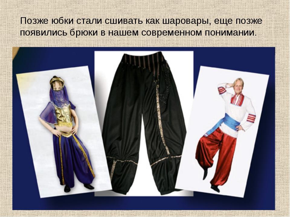 Позже юбки стали сшивать как шаровары, еще позже появились брюки в нашем совр...