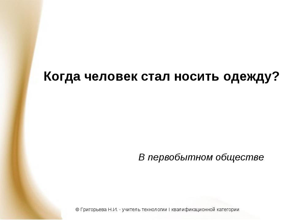 Когда человек стал носить одежду? В первобытном обществе © Григорьева Н.И. -...