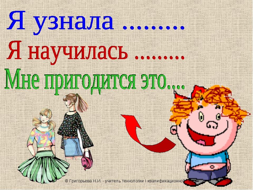 © Григорьева Н.И. - учитель технологии I квалификационной категории
