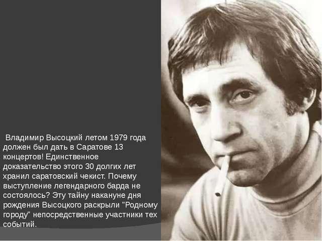 Владимир Высоцкий летом 1979 года должен был дать в Саратове 13 концертов! Е...