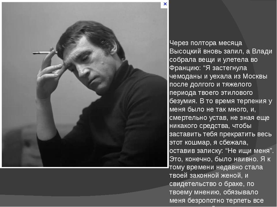 Через полтора месяца Высоцкий вновь запил, а Влади собрала вещи и улетела во...
