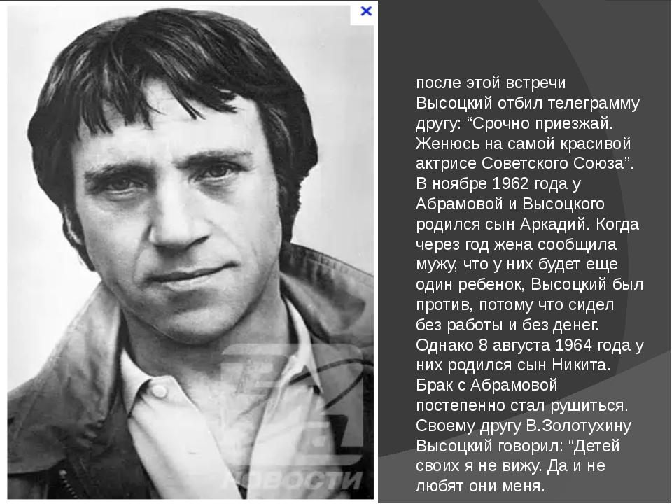 """после этой встречи Высоцкий отбил телеграмму другу: """"Срочно приезжай. Женюсь..."""