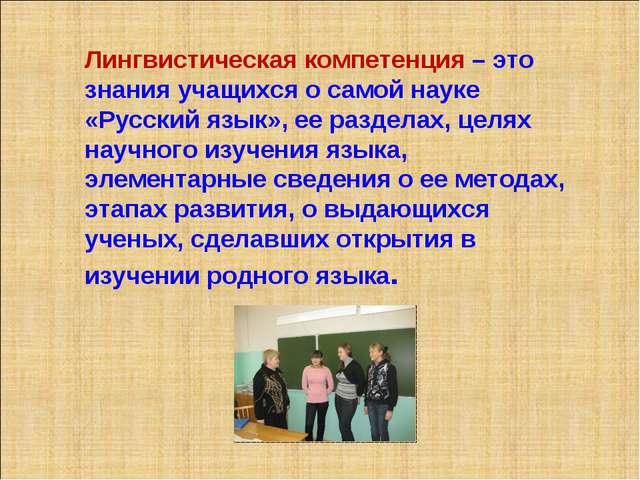 Лингвистическая компетенция – это знания учащихся о самой науке «Русский язык...