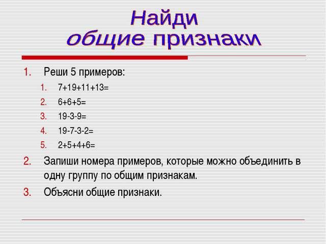Реши 5 примеров: 7+19+11+13= 6+6+5= 19-3-9= 19-7-3-2= 2+5+4+6= Запиши номера...