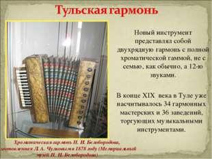 Новый инструмент представлял собой двухрядную гармонь с полной хроматической