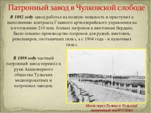 В 1882 году завод работал на полную мощность и приступил к выполнению контрак