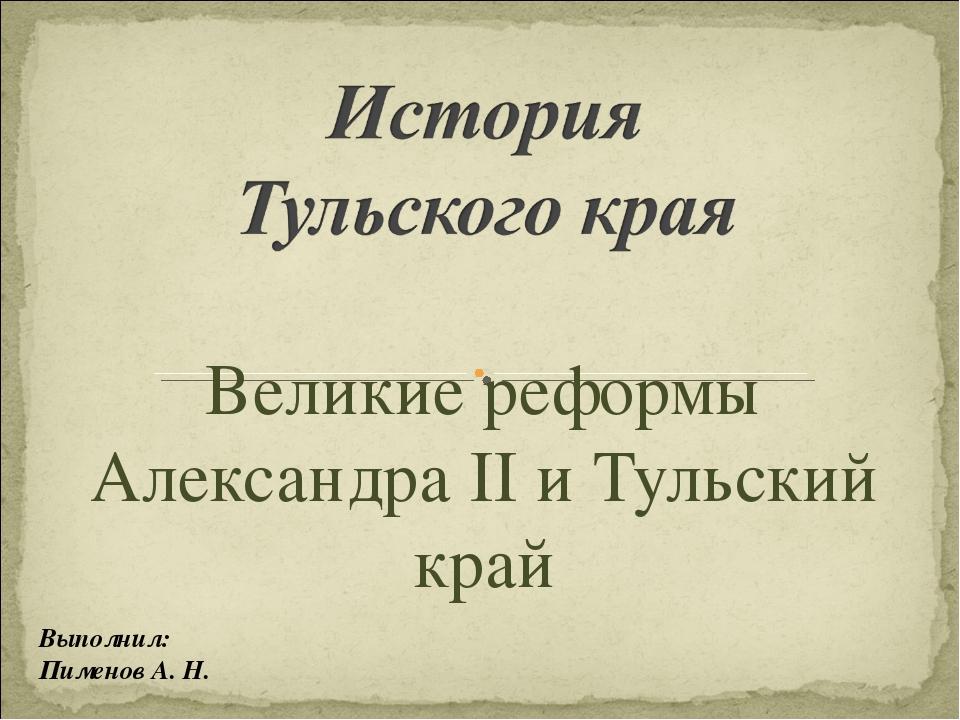 Великие реформы Александра II и Тульский край Выполнил: Пименов А. Н.