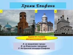 Храмы Епифани 1 2 3 Задание №3. Назовите месторасположение храма. A- за преде