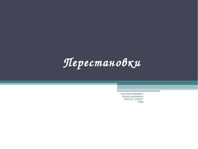 Перестановки Гиро Елена Юрьевна, учитель математики КГКСКОУ СКОШ 7 вида Гиро...