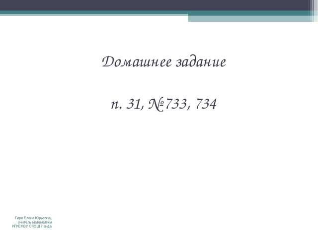 Домашнее задание п. 31, № 733, 734 Гиро Елена Юрьевна, учитель математики КГК...
