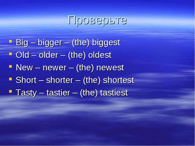 Проверьте Big – bigger – (the) biggest Old – older – (the) oldest New – newer...