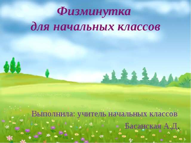 Физминутка для начальных классов Выполнила: учитель начальных классов Басанск...