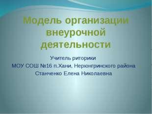Модель организации внеурочной деятельности Учитель риторики МОУ СОШ №16 п.Хан