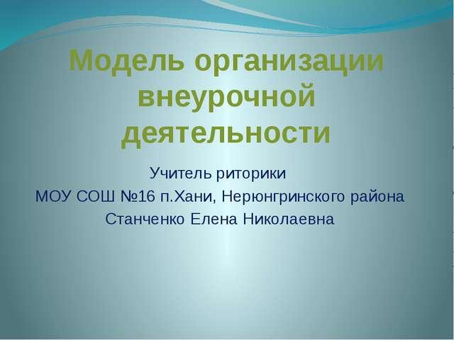 Модель организации внеурочной деятельности Учитель риторики МОУ СОШ №16 п.Хан...
