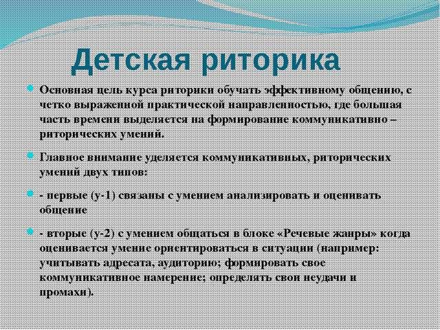 Детская риторика Основная цель курса риторики обучать эффективному общению, с...