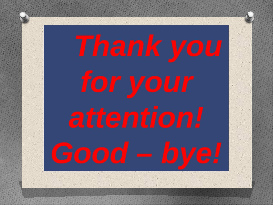 Thank you for your attention! Good – bye!