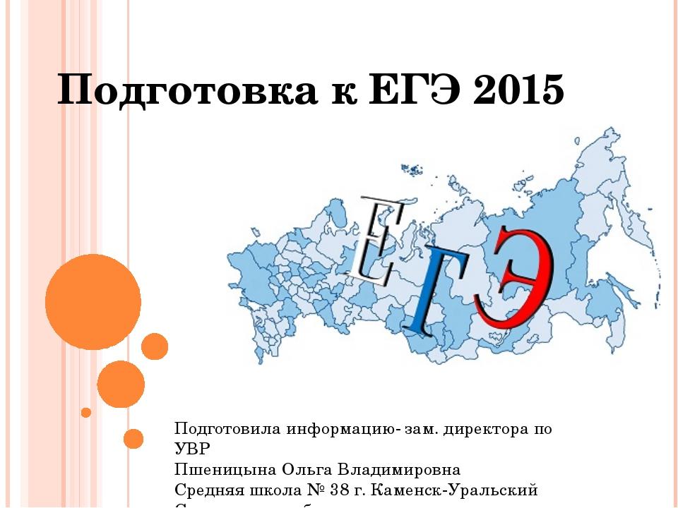 Подготовка к ЕГЭ 2015 Подготовила информацию- зам. директора по УВР Пшеницына...