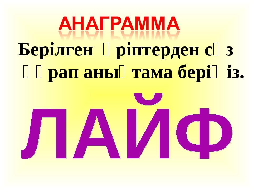 Берілген әріптерден сөз құрап анықтама беріңіз.