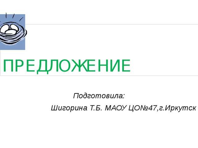 ПРЕДЛОЖЕНИЕ Подготовила: Шигорина Т.Б. МАОУ ЦО№47,г.Иркутск