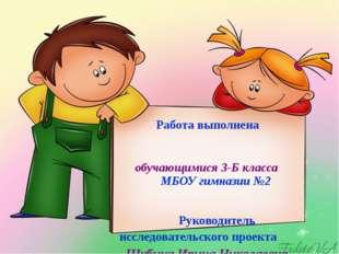 Работа выполнена обучающимися 3-Б класса МБОУ гимназии №2 Руководитель иссле