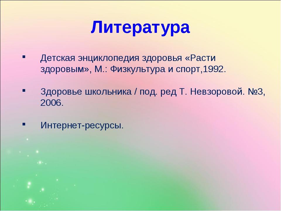 Литература Детская энциклопедия здоровья «Расти здоровым», М.: Физкультура и...