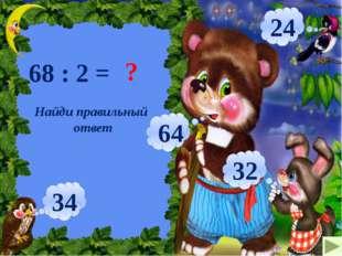 68 : 2 = ? 34 24 64 32 Найди правильный ответ