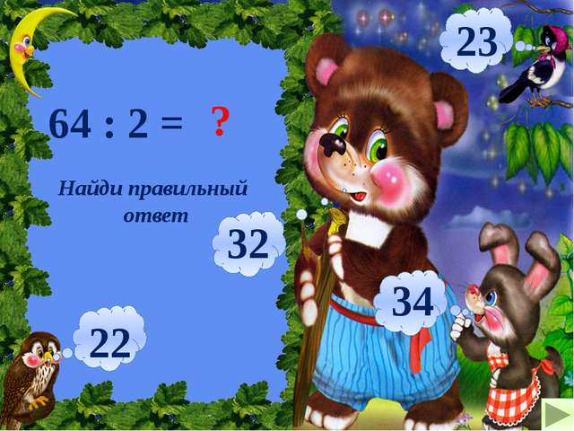Найди правильный ответ 64 : 2 = ? 32 22 34 23