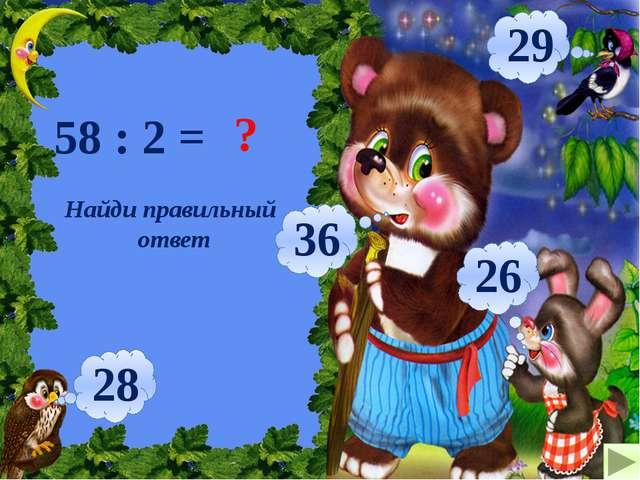 58 : 2 = ? 29 36 26 28 Найди правильный ответ